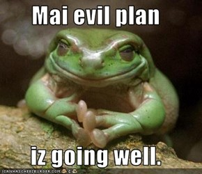 Mai evil plan  iz going well.