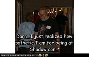 Darn...I just realized how pathetic I am for being at Shadow con...