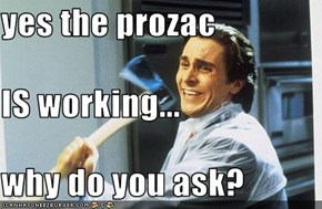 yes the prozac  IS working... why do you ask?