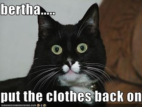bertha.....  put the clothes back on