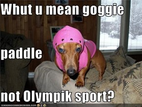 Whut u mean goggie paddle not Olympik sport?