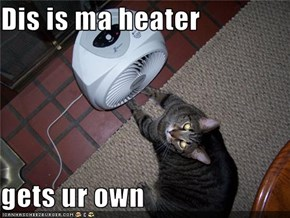 Dis is ma heater  gets ur own