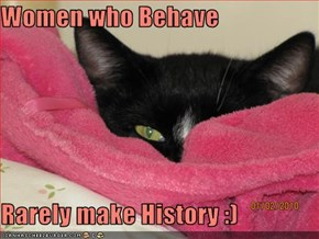 Women who Behave  Rarely make History :)