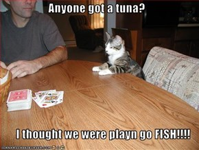 Anyone got a tuna?  I thought we were playn go FISH!!!!