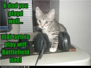 K dad you playd well...  mai turn to play wiff  Battlefield nao!