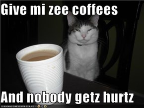 Give mi zee coffees  And nobody getz hurtz
