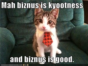Mah biznus is kyootness  and biznus is good.