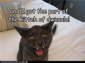 and I got the part of the kitteh of dwacula!