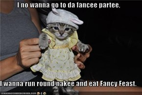 I no wanna go to da fancee partee,   I wanna run round nakee and eat Fancy Feast.
