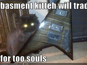 basment kitteh will trade you his guitar  for too souls