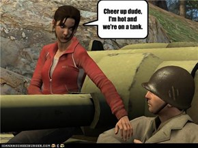 Cheer up dude, I'm hot and we're on a tank.