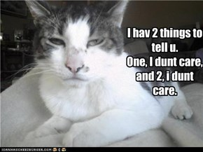 I hav 2 things to tell u. One, I dunt care, and 2, i dunt care.