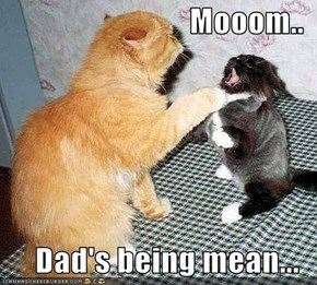 Mooom..  Dad's being mean...