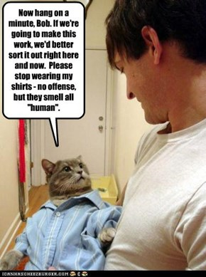 """Now hang on a minute, Bob. If we're going to make this work, we'd better sort it out right here and now.  Please stop wearing my shirts - no offense, but they smell all """"human""""."""