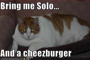 Bring me Solo...  And a cheezburger