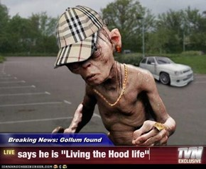 "Breaking News: Gollum found - says he is ""Living the Hood life"""
