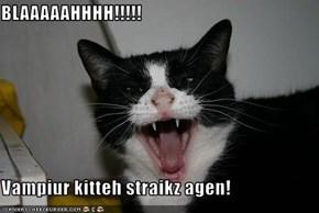 BLAAAAAHHHH!!!!!  Vampiur kitteh straikz agen!