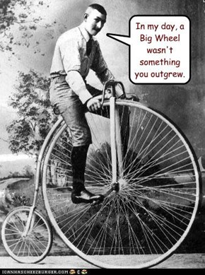 In my day, a Big Wheel wasn't something you outgrew.