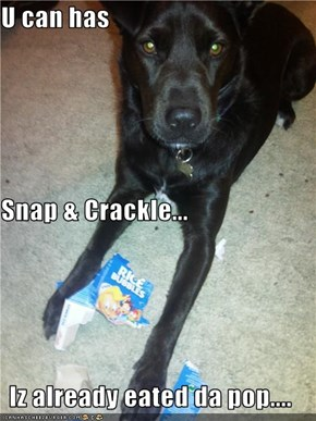 U can has Snap & Crackle... Iz already eated da pop....