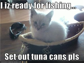 I iz ready for fishing...  Set out tuna cans pls
