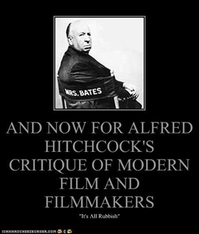 AND NOW FOR ALFRED HITCHCOCK'S CRITIQUE OF MODERN FILM AND FILMMAKERS