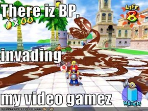 There iz BP, invading my video gamez