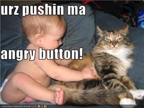 urz pushin ma angry button!