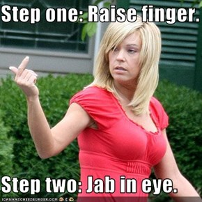 Step one: Raise finger.  Step two: Jab in eye.
