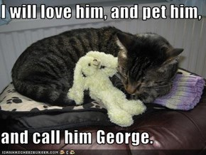 I will love him, and pet him,   and call him George.