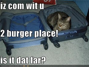 iz com wit u  2 burger place! is it dat far?