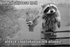 Um, hai skyoose meh  pleeze stop fukin up teh plannit!