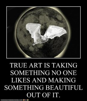 TRUE ART IS TAKING SOMETHING NO ONE LIKES AND MAKING SOMETHING BEAUTIFUL OUT OF IT.