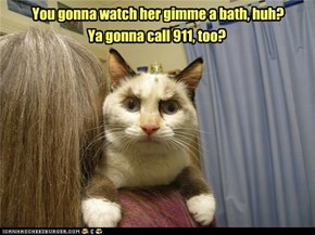 You gonna watch her gimme a bath, huh?