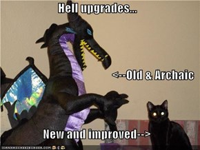 Hell upgrades... <--Old & Archaic New and improved-->