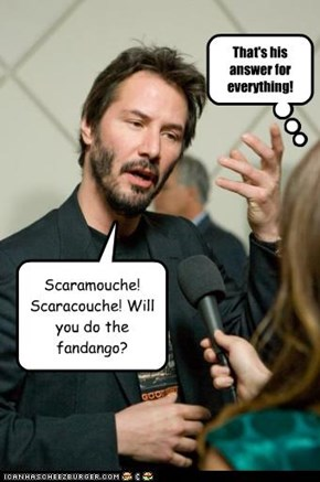Scaramouche! Scaracouche! Will you do the fandango?