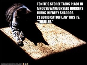 "TONITE'S STOREE TAEKS PLACE IN A HOUSE WARE UNSEED HORRERS LURKS IN EBERY SHADDOE.  I'Z BORIS CATLOFF, AN' THIS  IS: ""THRILLER."""