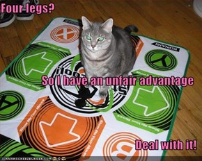 Four legs? So I have an unfair advantage Deal with it!