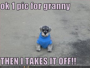 ok 1 pic for granny  THEN I TAKES IT OFF!!