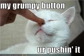 my grumpy button  ur pushin' it