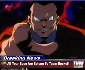 Breaking News - All Your Base Are Belong To Team Rocket!