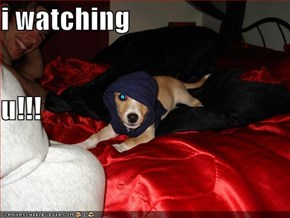 i watching u!!!