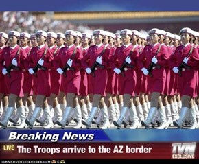 Breaking News - The Troops arrive to the AZ border