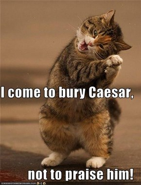 I come to bury Caesar,  not to praise him!