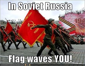 In Soviet Russia  Flag waves YOU!