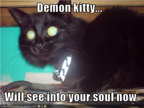 Demon kitty...  Will see into your soul now