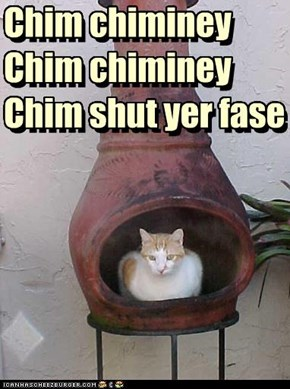 Chim chiminey Chim chiminey Chim shut yer fase
