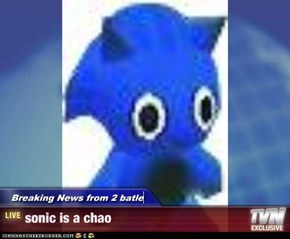 Breaking News from 2 batle - sonic is a chao