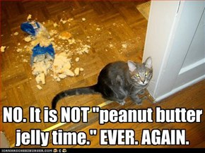 "NO. It is NOT ""peanut butter jelly time."" EVER. AGAIN."