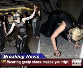 Breaking News - Wearing goofy shoes makes you trip!