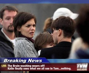 Breaking News - The Brain-washing wears off! Katie finally sees what we all see in Tom...nothing.